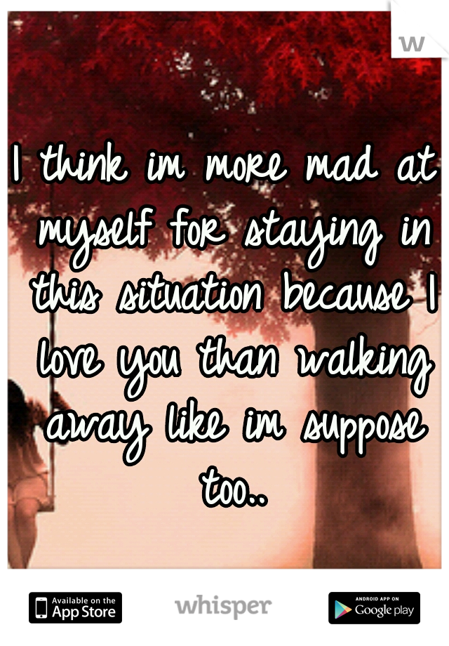 I think im more mad at myself for staying in this situation because I love you than walking away like im suppose too..