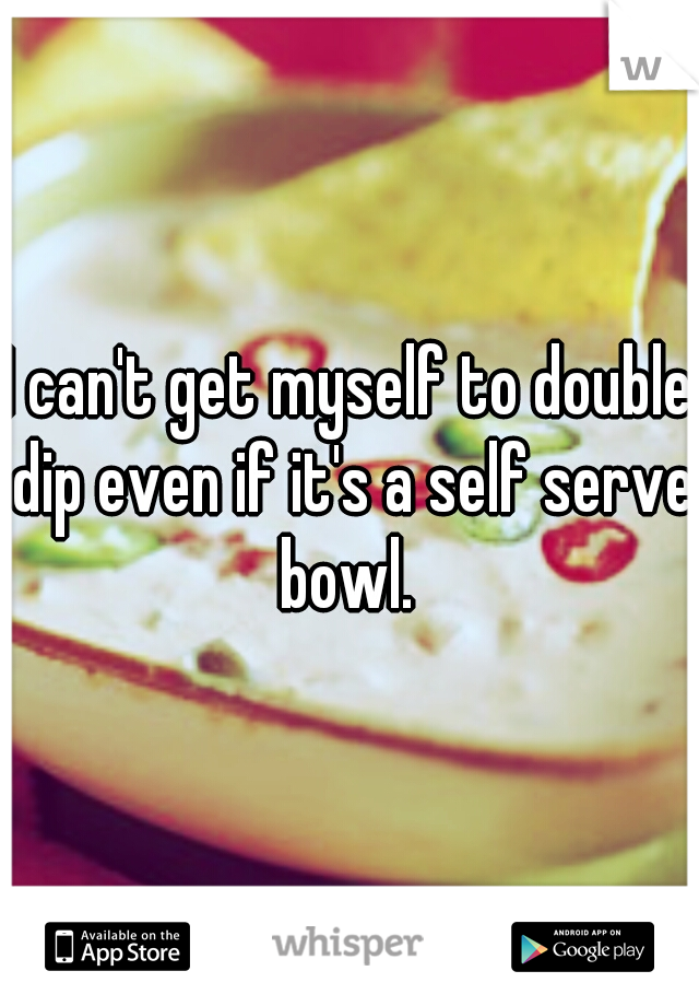 I can't get myself to double dip even if it's a self serve bowl.