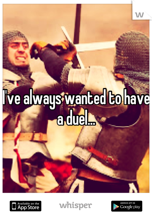 I've always wanted to have a duel...