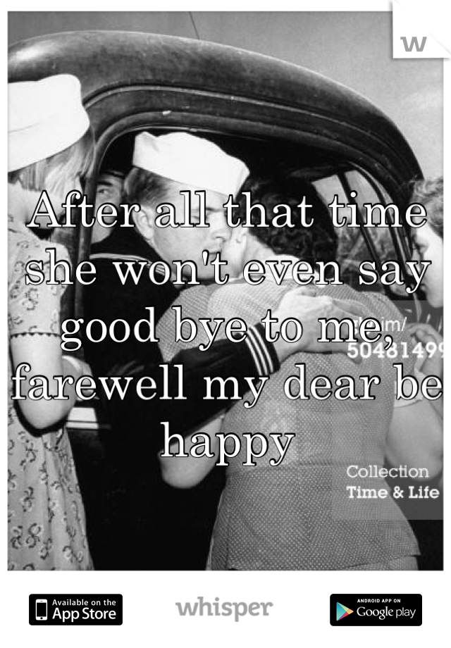 After all that time she won't even say good bye to me, farewell my dear be happy