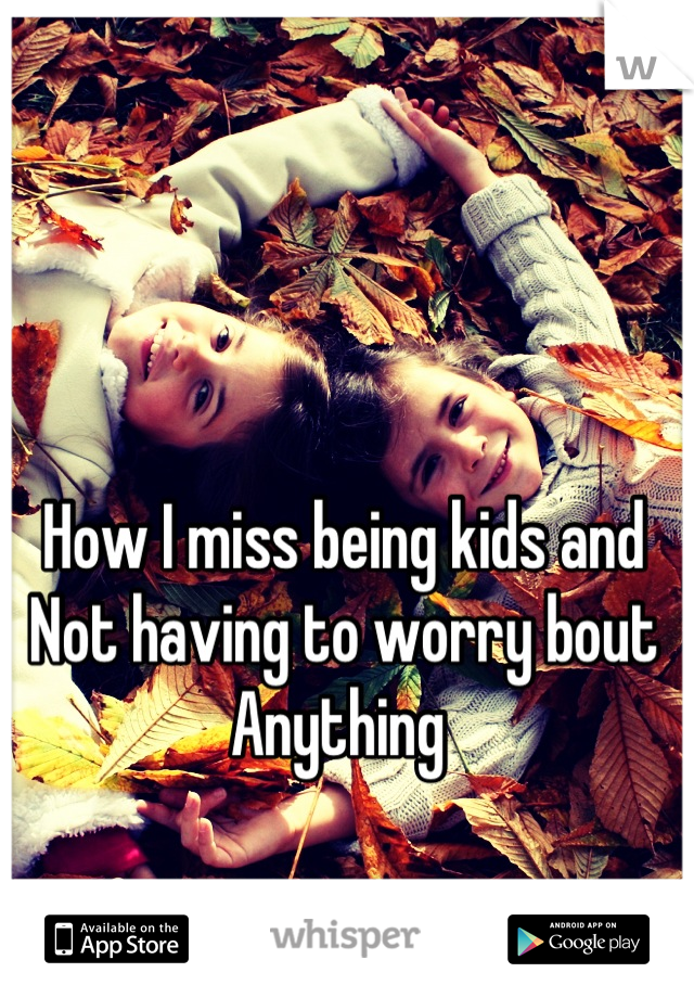 How I miss being kids and  Not having to worry bout Anything