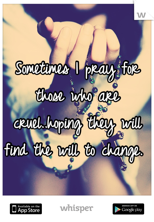 Sometimes I pray for those who are cruel..hoping they will find the will to change.
