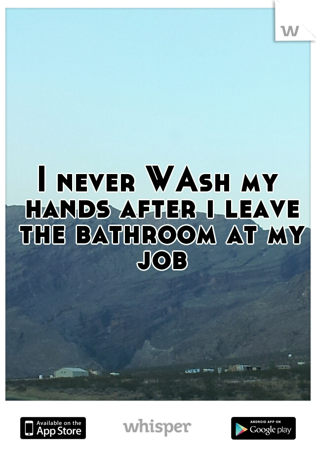 I never WAsh my hands after i leave the bathroom at my job