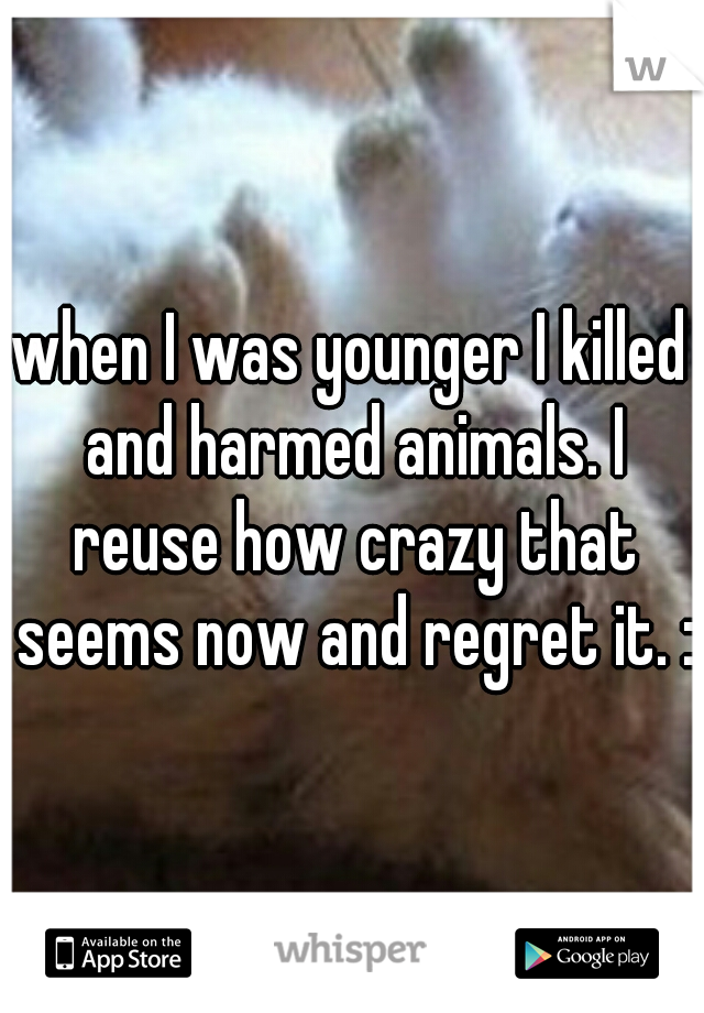 when I was younger I killed and harmed animals. I reuse how crazy that seems now and regret it. :\