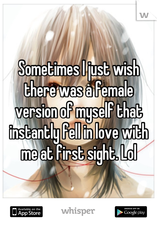 Sometimes I just wish there was a female version of myself that instantly fell in love with me at first sight. Lol