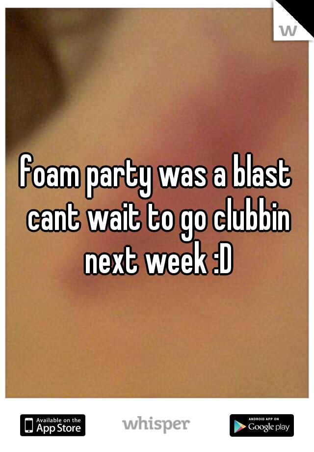 foam party was a blast cant wait to go clubbin next week :D