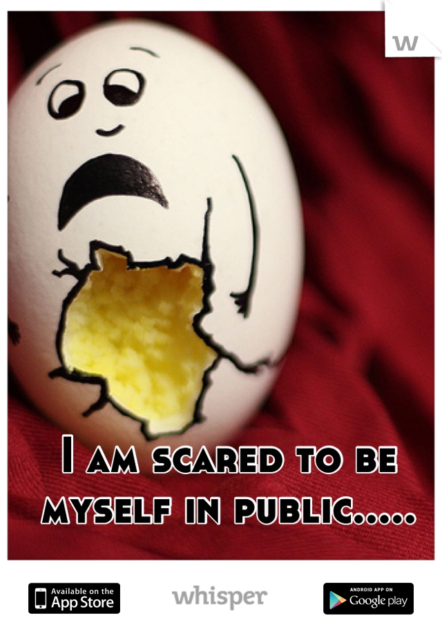 I am scared to be myself in public.....