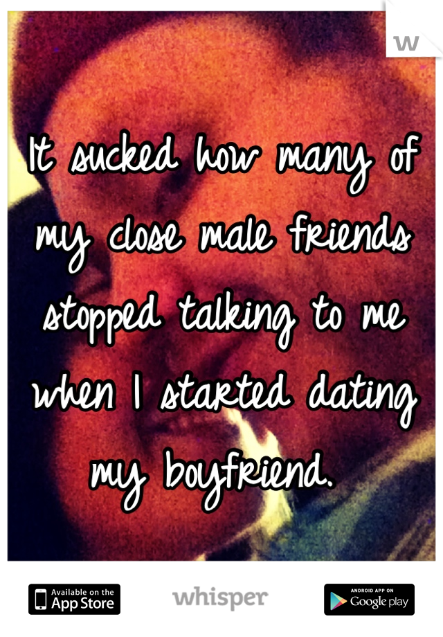 It sucked how many of my close male friends stopped talking to me when I started dating my boyfriend.