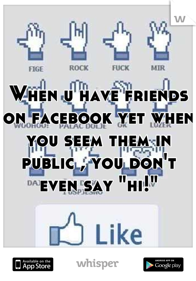 """When u have friends on facebook yet when you seem them in public , you don't even say """"hi!"""""""