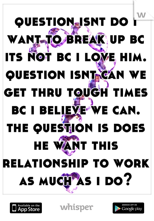 question isnt do i want to break up bc its not bc i love him. question isnt can we get thru tough times bc i believe we can. the question is does he want this relationship to work as much as i do?