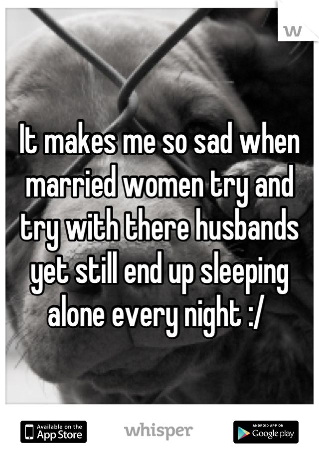 It makes me so sad when married women try and try with there husbands yet still end up sleeping alone every night :/