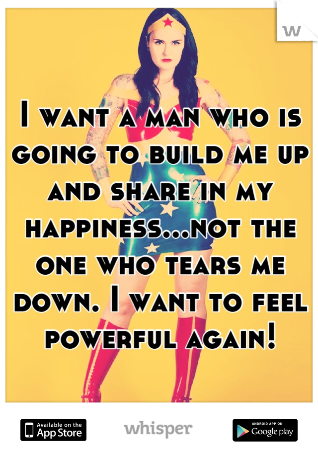 I want a man who is going to build me up and share in my happiness...not the one who tears me down. I want to feel powerful again!