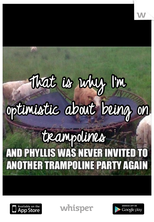 That is why I'm optimistic about being on trampolines