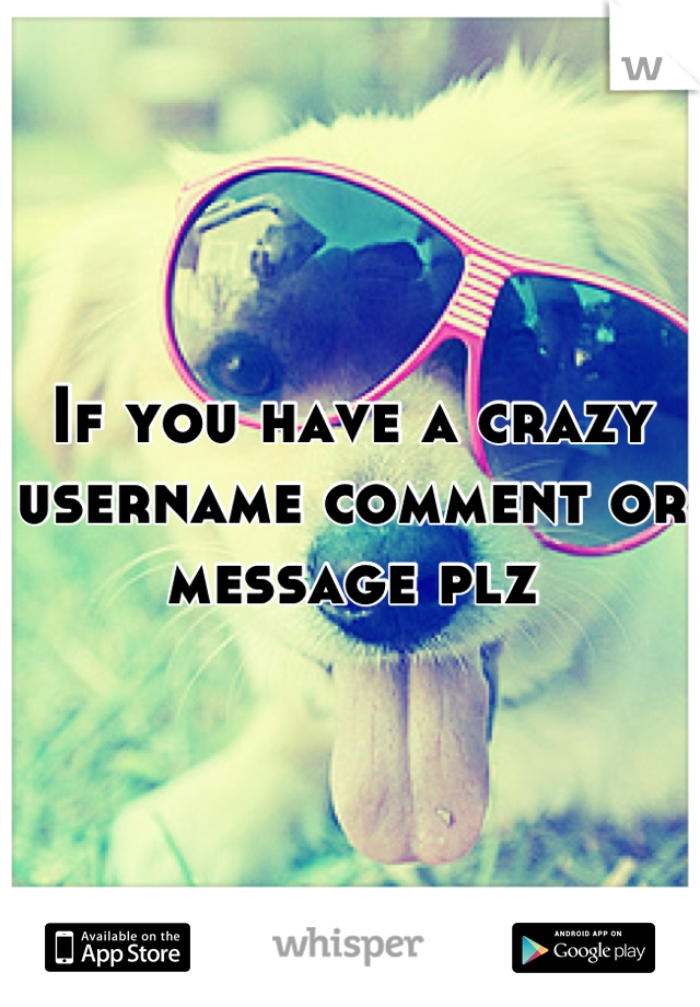 If you have a crazy username comment or message plz