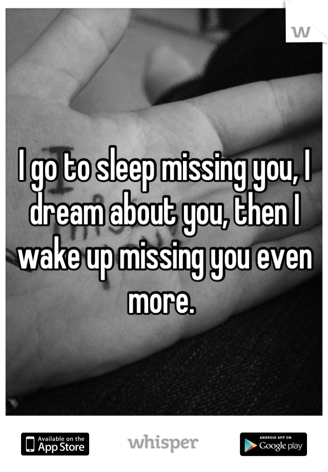I go to sleep missing you, I dream about you, then I wake up missing you even more.