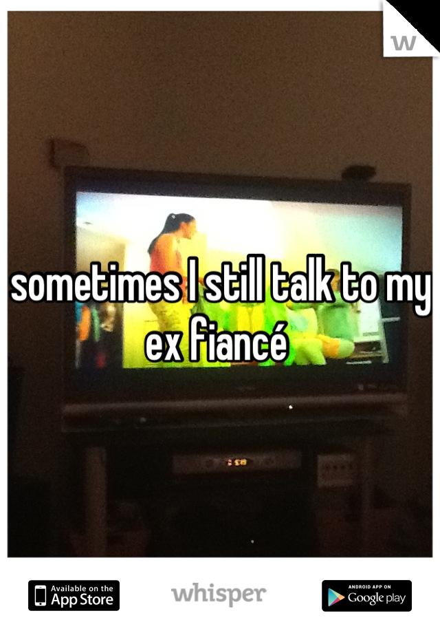 sometimes I still talk to my ex fiancé