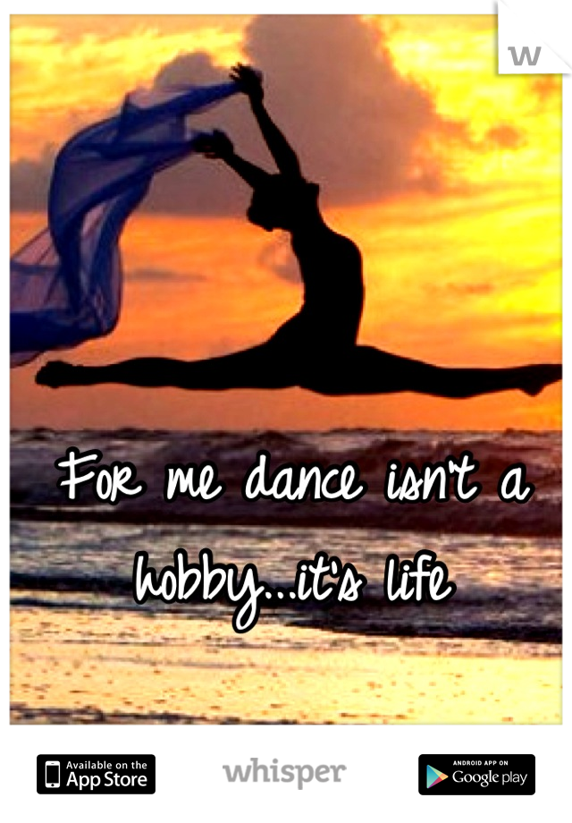 For me dance isn't a hobby...it's life