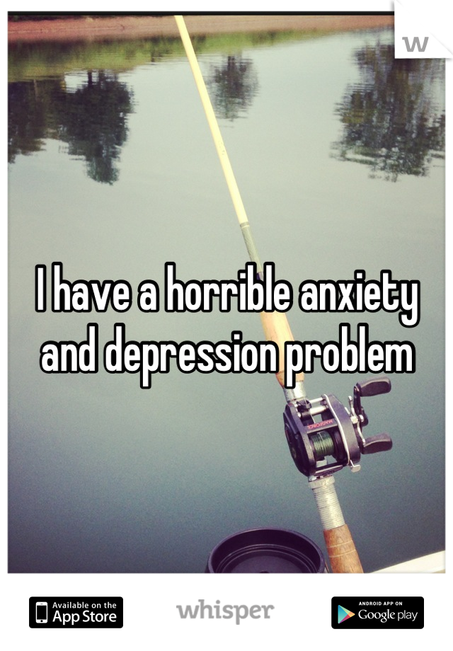 I have a horrible anxiety and depression problem