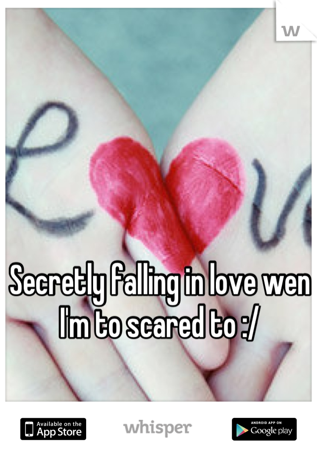 Secretly falling in love wen I'm to scared to :/