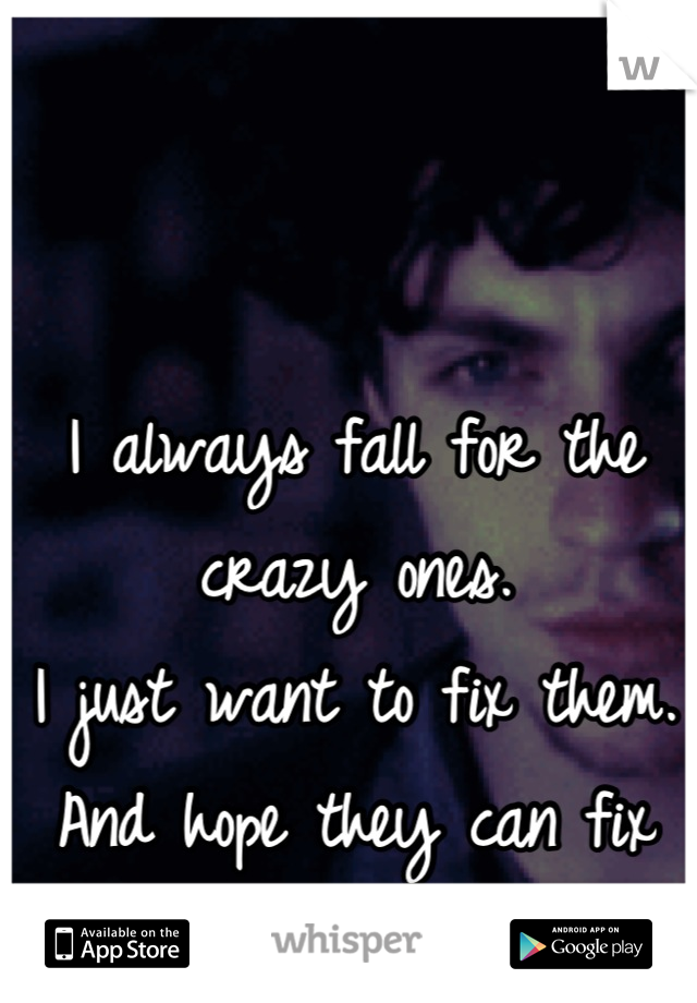 I always fall for the crazy ones.  I just want to fix them.  And hope they can fix me.