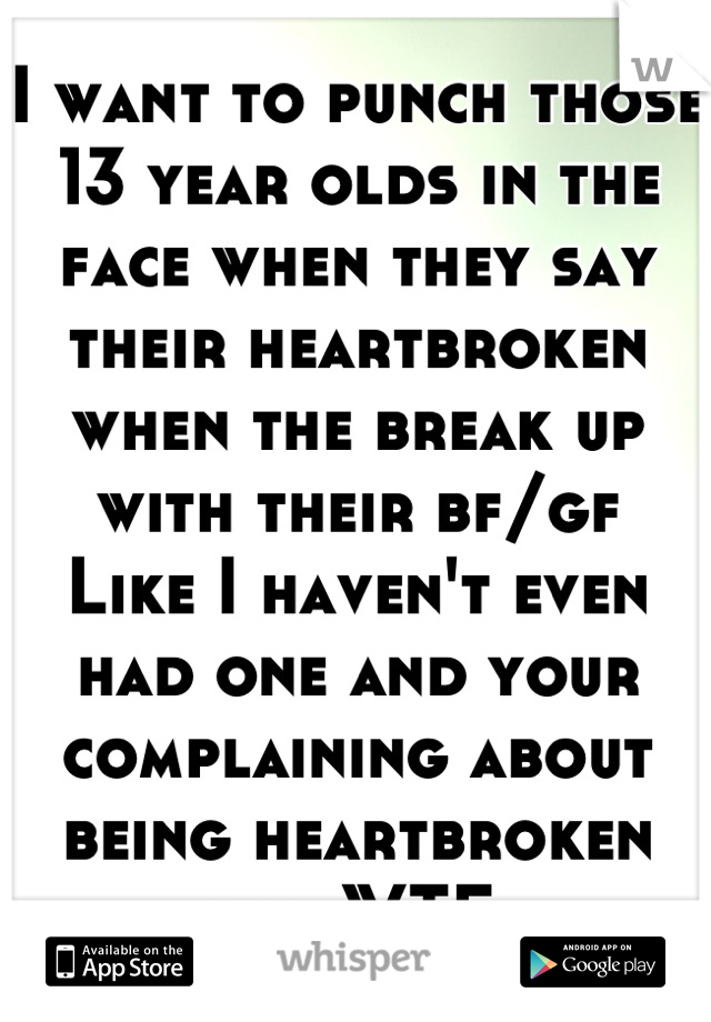 I want to punch those 13 year olds in the face when they say their heartbroken when the break up with their bf/gf  Like I haven't even had one and your complaining about being heartbroken like WTF
