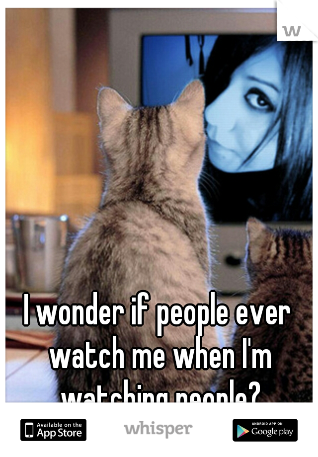 I wonder if people ever watch me when I'm watching people?