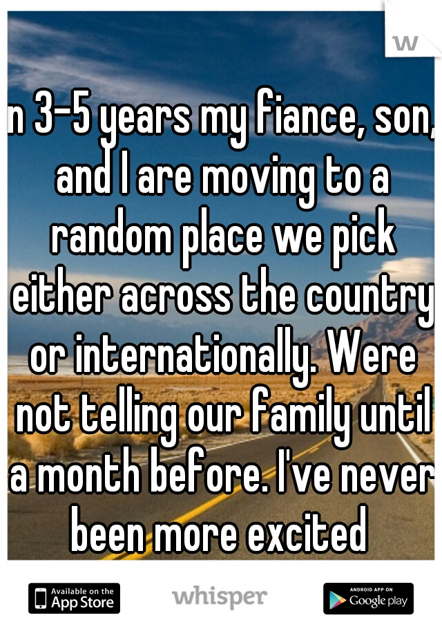 In 3-5 years my fiance, son, and I are moving to a random place we pick either across the country or internationally. Were not telling our family until a month before. I've never been more excited