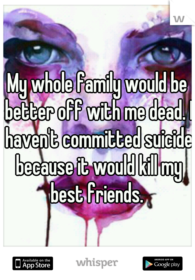 My whole family would be better off with me dead. I haven't committed suicide because it would kill my best friends.