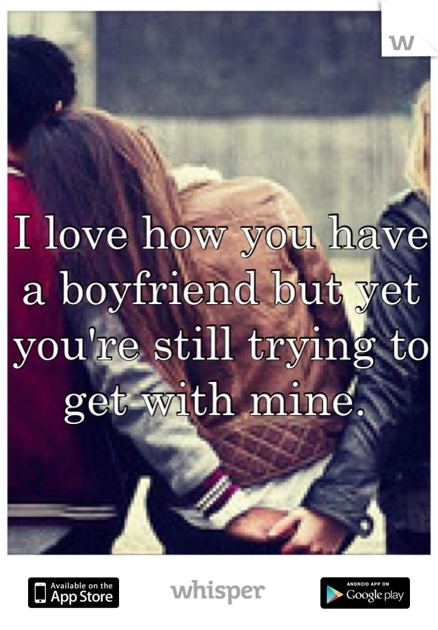 I love how you have a boyfriend but yet you're still trying to get with mine.