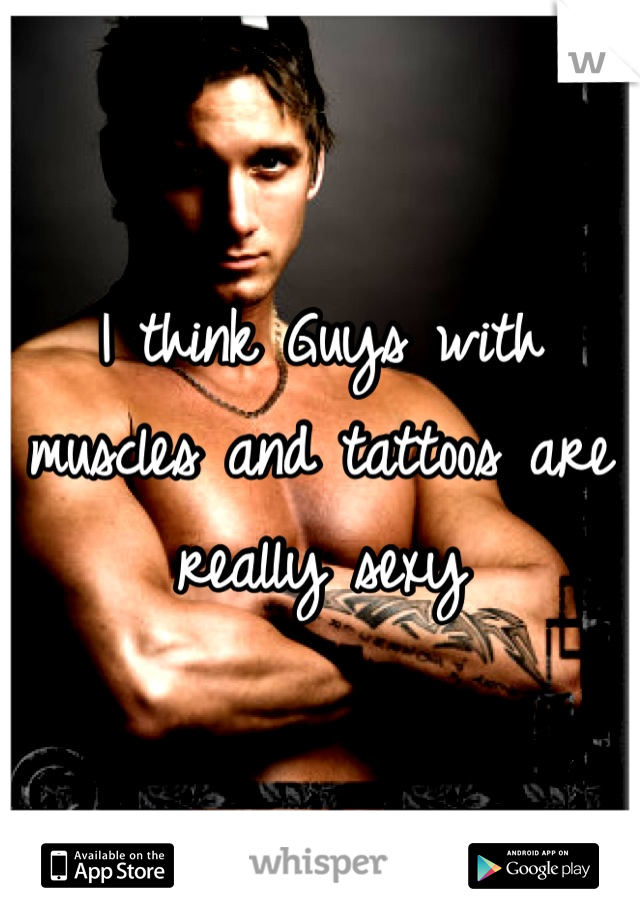 I think Guys with muscles and tattoos are really sexy