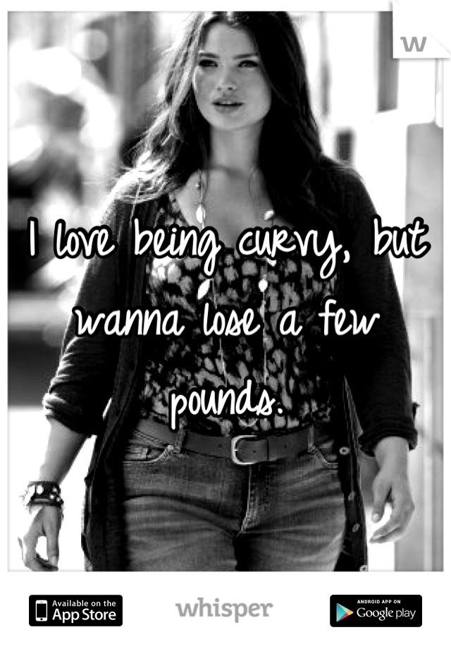 I love being curvy, but wanna lose a few pounds.