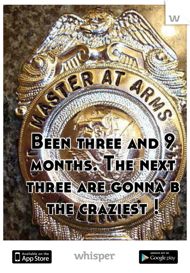 Been three and 9 months. The next three are gonna b the craziest !