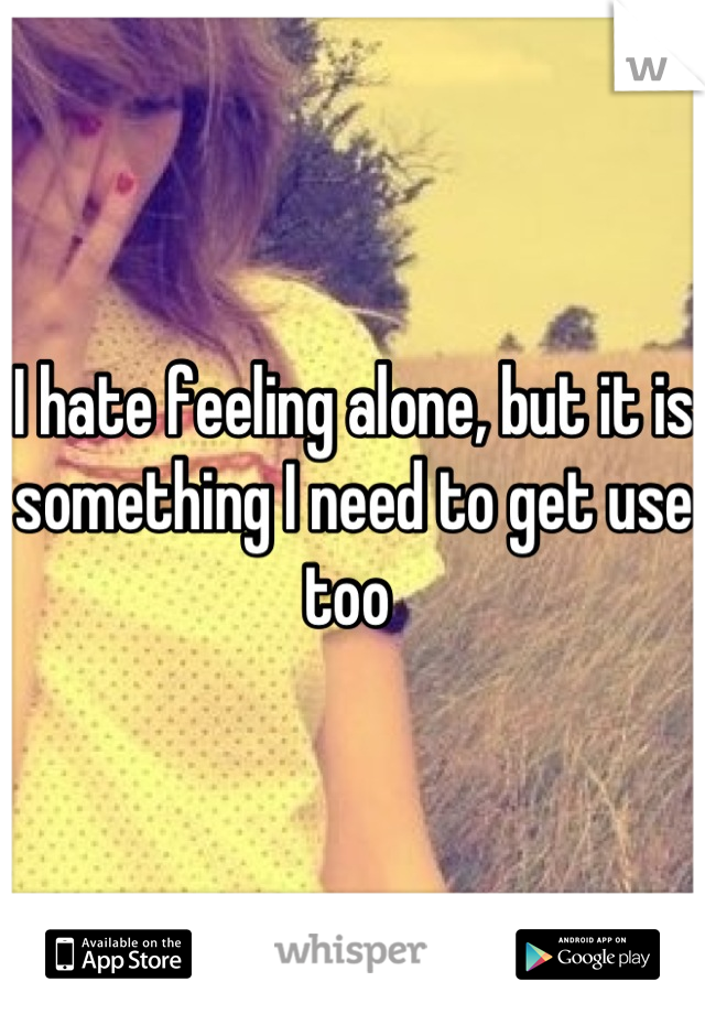 I hate feeling alone, but it is something I need to get use too