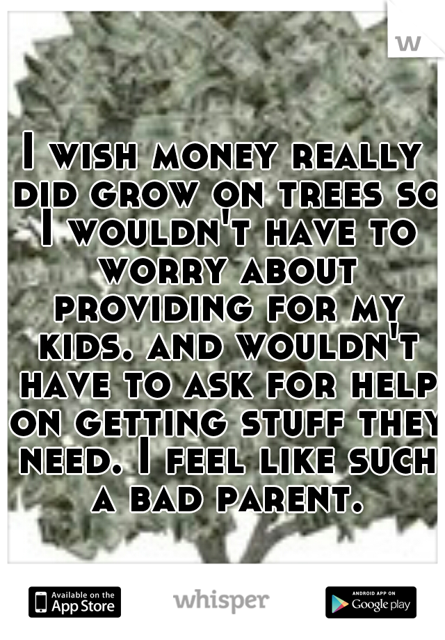 I wish money really did grow on trees so I wouldn't have to worry about providing for my kids. and wouldn't have to ask for help on getting stuff they need. I feel like such a bad parent.