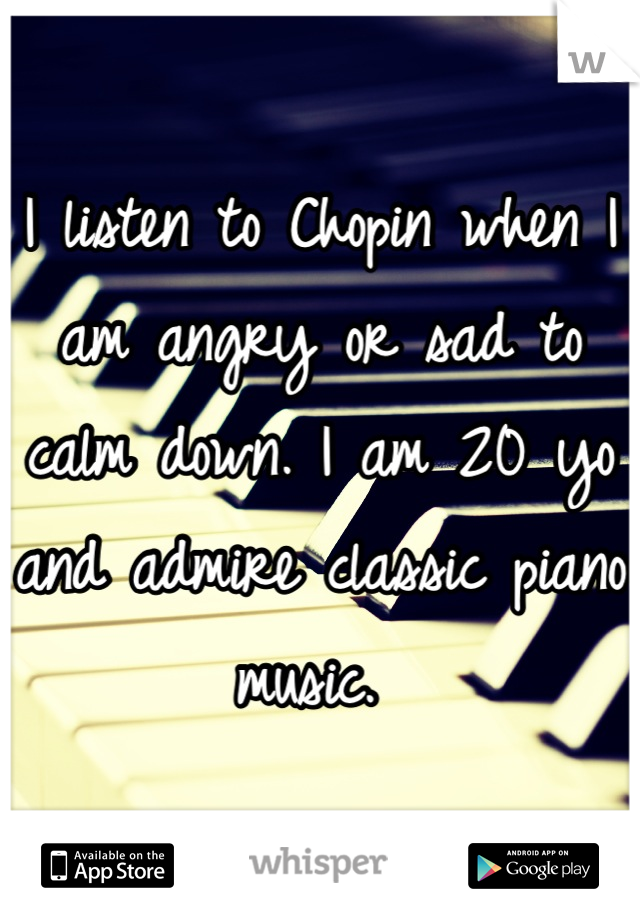 I listen to Chopin when I am angry or sad to calm down. I am 20 yo and admire classic piano music.