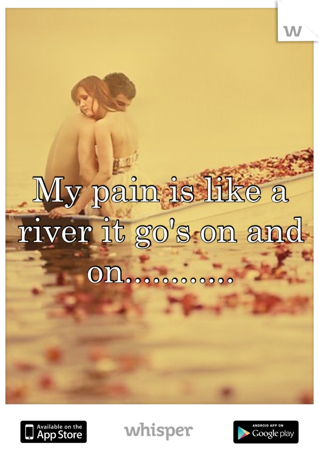 My pain is like a river it go's on and on............