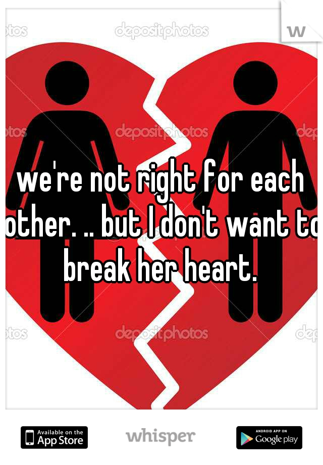 we're not right for each other. .. but I don't want to break her heart.