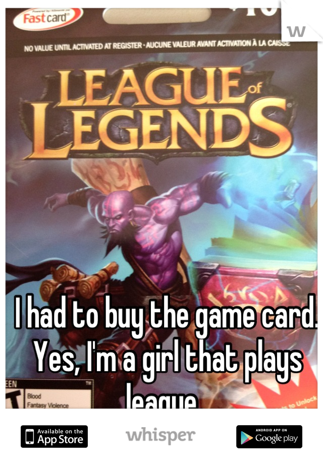 I had to buy the game card. Yes, I'm a girl that plays league.