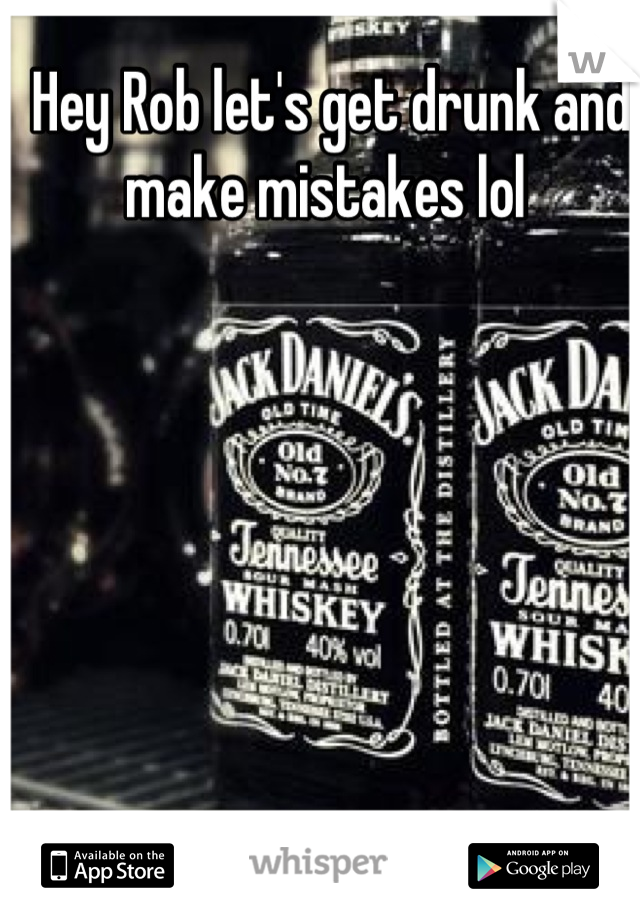 Hey Rob let's get drunk and make mistakes lol