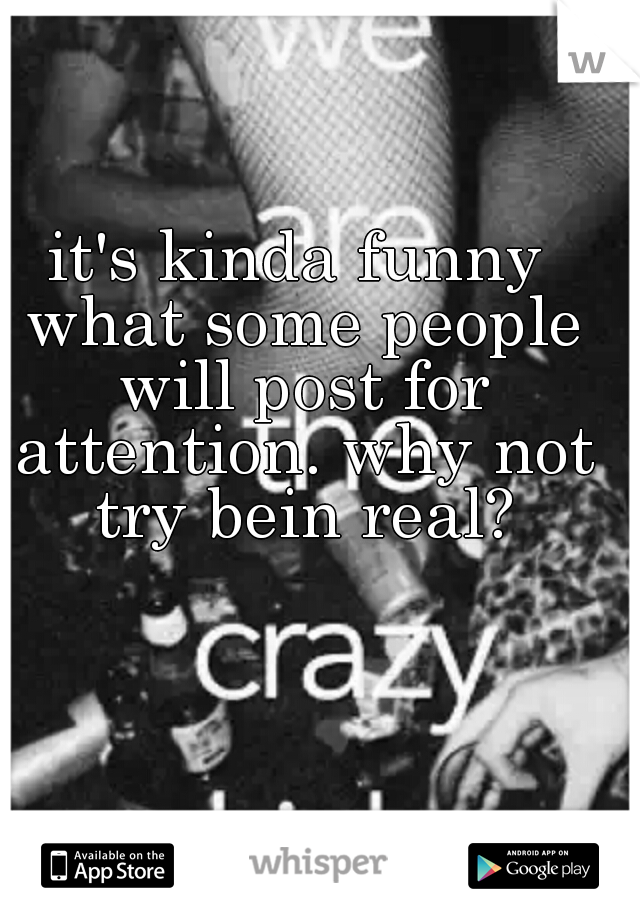 it's kinda funny what some people will post for attention. why not try bein real?