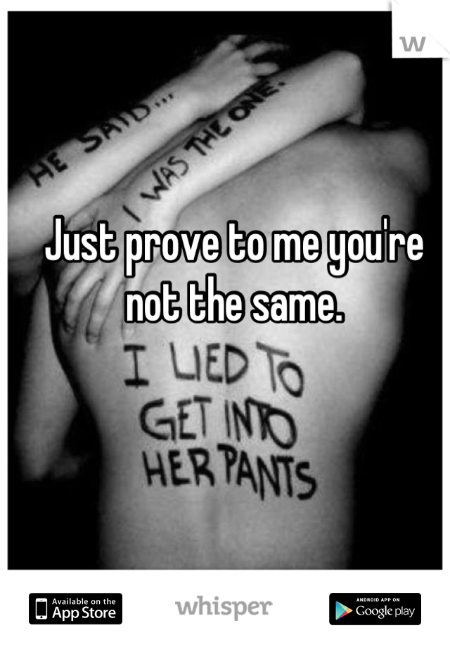 Just prove to me you're not the same.