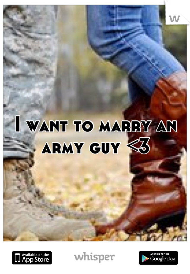 I want to marry an army guy <3