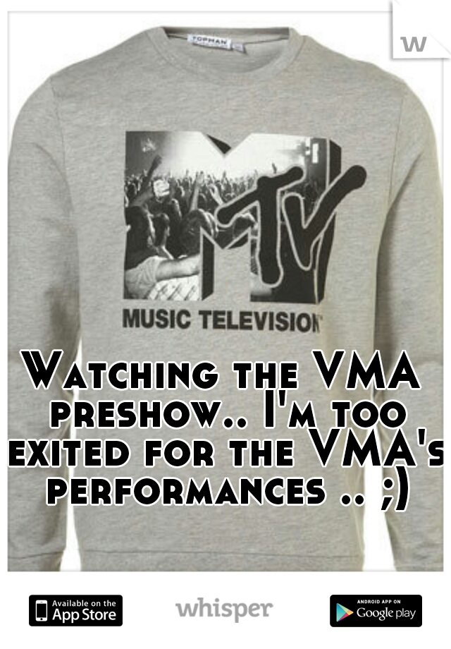Watching the VMA preshow.. I'm too exited for the VMA's performances .. ;)