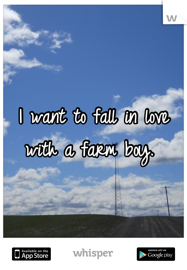 I want to fall in love with a farm boy.