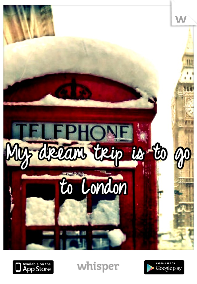 My dream trip is to go to London