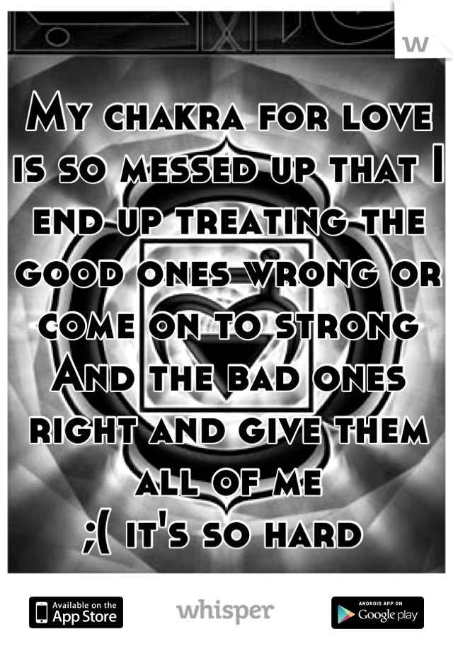 My chakra for love is so messed up that I end up treating the good ones wrong or come on to strong  And the bad ones right and give them all of me  ;( it's so hard