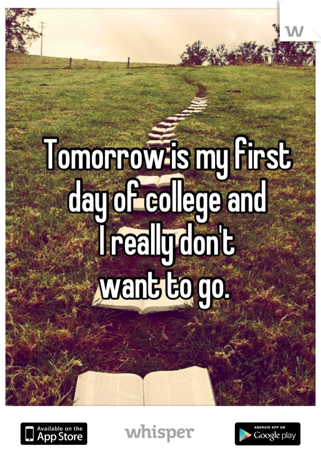 Tomorrow is my first  day of college and  I really don't  want to go.