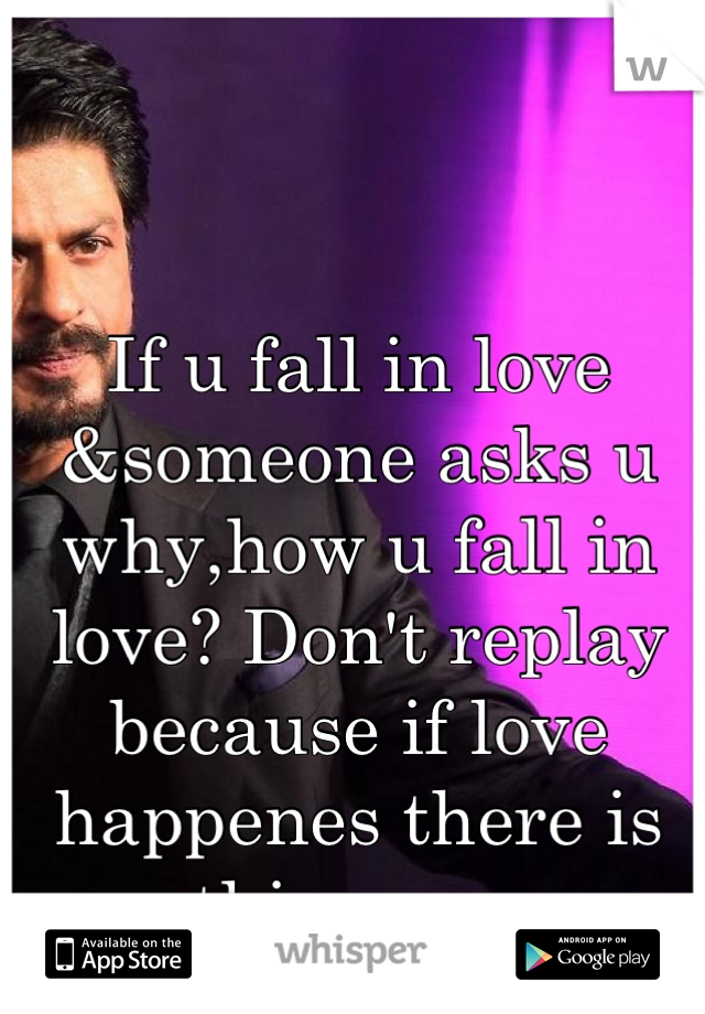 If u fall in love &someone asks u why,how u fall in love? Don't replay because if love happenes there is nothing wrong &right just follow your heart