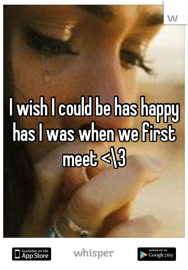 I wish I could be has happy has I was when we first meet <\3