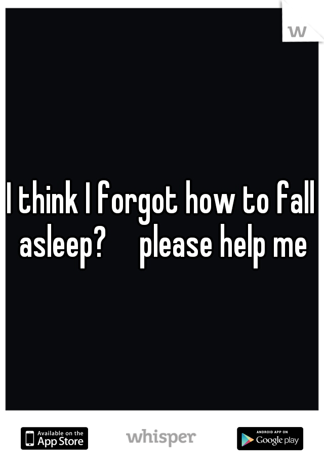 I think I forgot how to fall asleep?  please help me